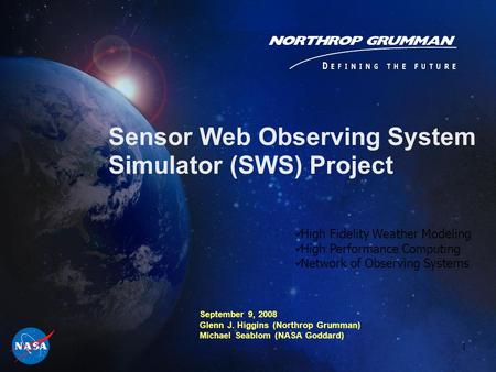 1 Sensor Web Observing System Simulator (SWS) Project September 9, 2008 Glenn J. Higgins (Northrop Grumman) Michael Seablom (NASA Goddard) High Fidelity.
