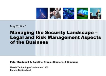 Peter Brudenall & Caroline Evans- Simmons & Simmons Marsh Technology Conference 2005 Zurich, Switzerland. Managing the Security Landscape – Legal and Risk.