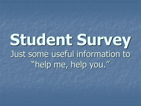"Student Survey Just some useful information to ""help me, help you."""
