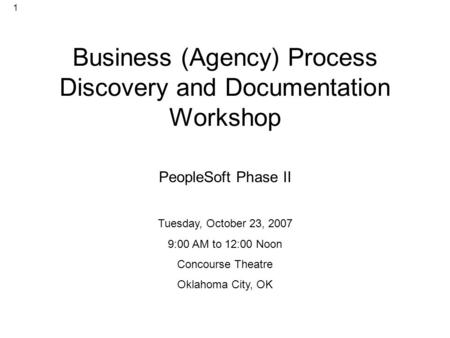 1 Business (Agency) Process Discovery and Documentation Workshop PeopleSoft Phase II Tuesday, October 23, 2007 9:00 AM to 12:00 Noon Concourse Theatre.