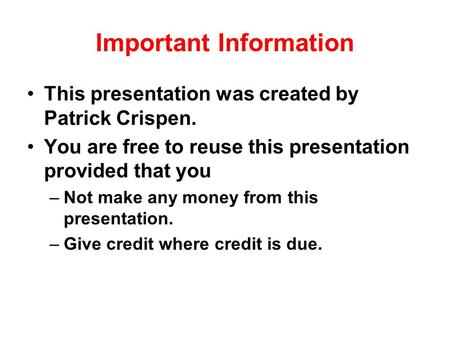 Important Information This presentation was created by Patrick Crispen. You are free to reuse this presentation provided that you –Not make any money from.