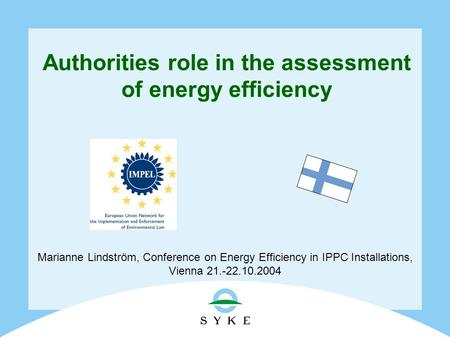 Authorities role in the assessment of energy efficiency Marianne Lindström, Conference on Energy Efficiency in IPPC Installations, Vienna 21.-22.10.2004.