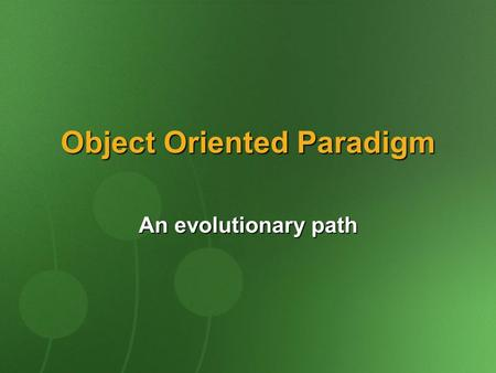 Object Oriented Paradigm An evolutionary path. Programming At Its Infancy A program is a single block of procedural code Disadvantages: Reusability is.