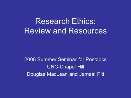 Research Ethics: Review and Resources 2008 Summer Seminar for Postdocs UNC-Chapel Hill Douglas MacLean and Jamaal Pitt.