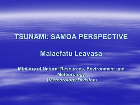 <strong>TSUNAMI</strong>: SAMOA PERSPECTIVE Malaefatu Leavasa Ministry of Natural Resources, Environment and Meteorology (Meteorology Division)