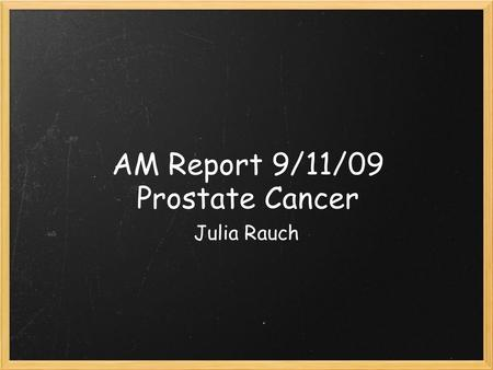 AM Report 9/11/09 Prostate Cancer Julia Rauch. Disease Burden ~220,000 men were diagnosed with prostate cancer in 2007 ~1/6 men will receive the disagnosis.
