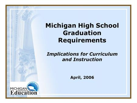 Michigan High School Graduation Requirements Implications for Curriculum and Instruction April, 2006.