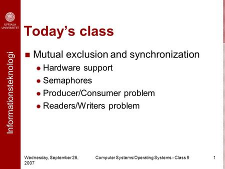 Informationsteknologi Wednesday, September 26, 2007 Computer Systems/Operating Systems - Class 91 Today's class Mutual exclusion and synchronization 