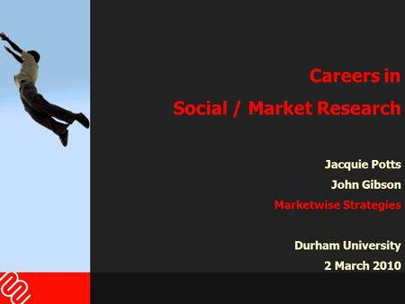 Careers in Social / Market Research Jacquie Potts John Gibson Marketwise Strategies Durham University 2 March 2010.
