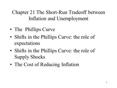 1 Chapter 21 The Short-Run Tradeoff between Inflation and Unemployment The Phillips Curve Shifts in the Phillips Curve: the role of expectations Shifts.