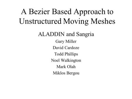 A Bezier Based Approach to Unstructured Moving Meshes ALADDIN and Sangria Gary Miller David Cardoze Todd Phillips Noel Walkington Mark Olah Miklos Bergou.