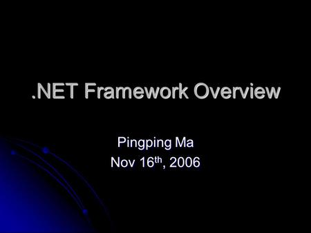 .NET Framework Overview Pingping Ma Nov 16 th, 2006.