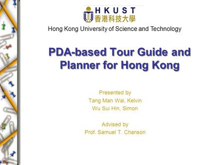 Presented by Tang Man Wai, Kelvin Wu Sui Hin, Simon Advised by Prof. Samuel T. Chanson PDA-based Tour Guide and Planner for Hong Kong Hong Kong University.