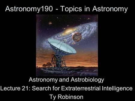 Astronomy190 - Topics in Astronomy Astronomy and Astrobiology Lecture 21: Search for Extraterrestrial Intelligence Ty Robinson.