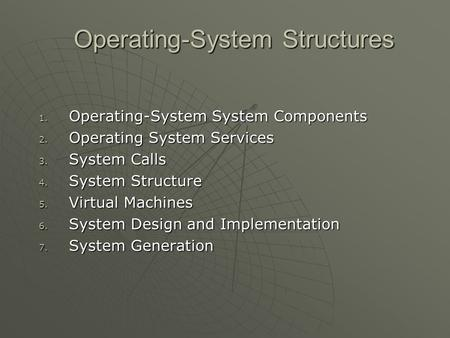 Operating-System Structures 1. Operating-System System Components 2. Operating System Services 3. System Calls 4. System Structure 5. Virtual Machines.