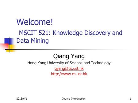 2015/6/1Course Introduction1 Welcome! MSCIT 521: Knowledge Discovery and Data Mining Qiang Yang Hong Kong University of Science and Technology