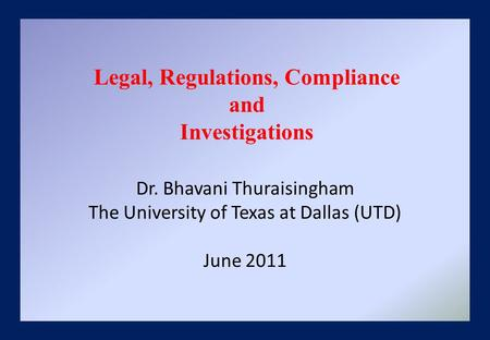 Dr. Bhavani Thuraisingham The University of Texas at Dallas (UTD) June 2011 Legal, Regulations, Compliance and Investigations.