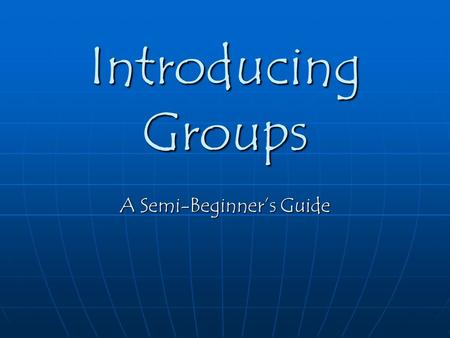 Introducing Groups A Semi-Beginner's Guide. What is a Group? The answer to this question may seem rather obvious, since you are so familiar with groups.