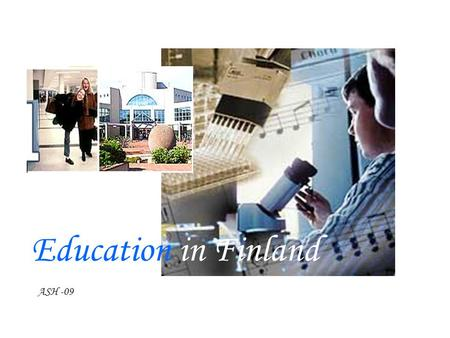 Education in Finland ASH -09. The Department of Education and Culture Government Subsidies for Educational Buildings Continuing Education for Teaching.
