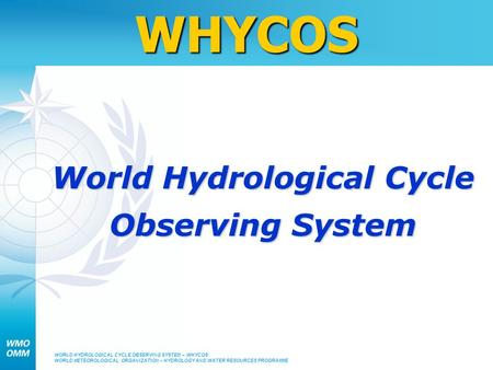 WORLD HYDROLOGICAL CYCLE OBSERVING SYSTEM – WHYCOS WORLD METEOROLOGICAL ORGANIZATION – HYDROLOGY AND WATER RESOURCES PROGRAMMEWHYCOS World Hydrological.