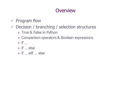 Overview Program flow Decision / branching / selection structures True & False in Python Comparison operators & Boolean expressions if … if … else if …
