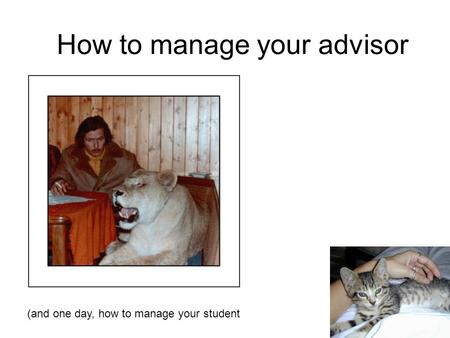How to manage your advisor (and one day, how to manage your student.