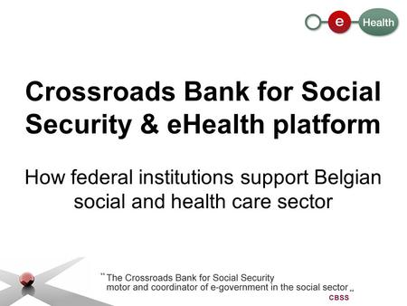 Crossroads Bank for Social Security & eHealth platform How federal institutions support Belgian social and health care sector.
