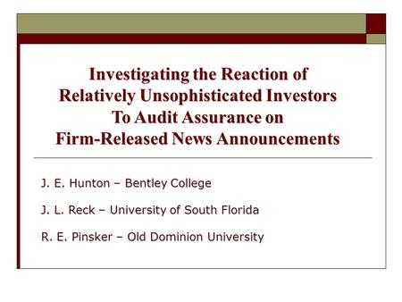 Investigating the Reaction of Relatively Unsophisticated Investors To Audit Assurance on Firm-Released News Announcements J. E. Hunton – Bentley College.