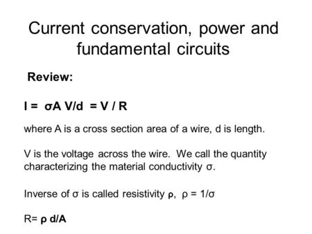 Current conservation, power and fundamental circuits Review: I = σA V/d = V / R where A is a cross section area of a wire, d is length. V is the voltage.