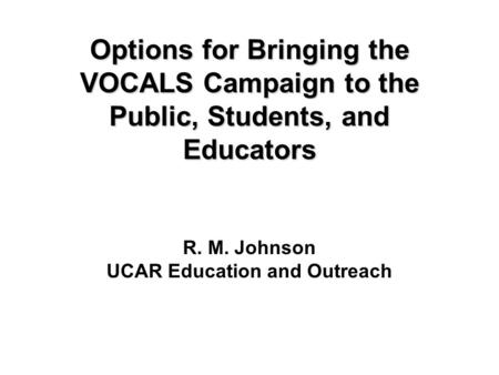 Options for Bringing the VOCALS Campaign to the Public, Students, and Educators R. M. Johnson UCAR Education and Outreach.