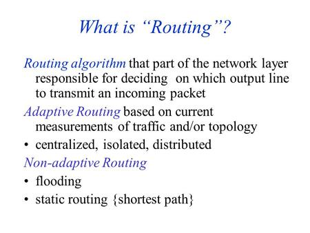 "What is ""Routing""? Routing algorithm that part of the network layer responsible for deciding on which output line to transmit an incoming packet Adaptive."