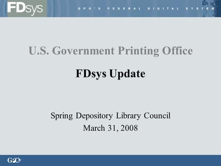 Spring Depository Library Council March 31, 2008 U.S. Government Printing Office FDsys Update.