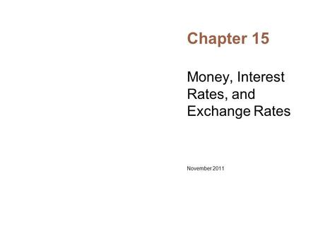 Chapter 15 Money, Interest Rates, and Exchange Rates November 2011.