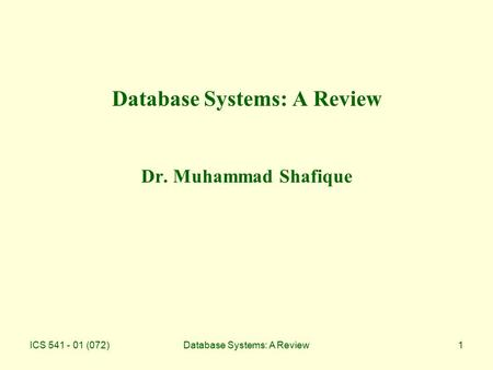 ICS 541 - 01 (072)Database Systems: A Review1 Database Systems: A Review Dr. Muhammad Shafique.