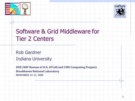 1 Software & Grid Middleware for Tier 2 Centers Rob Gardner Indiana University DOE/NSF Review of U.S. ATLAS and CMS Computing Projects Brookhaven National.