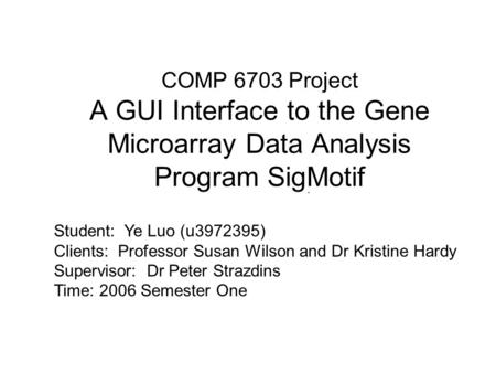 COMP 6703 Project A GUI Interface to the Gene Microarray Data Analysis Program SigMotif. Student: Ye Luo (u3972395) Clients: Professor Susan Wilson and.
