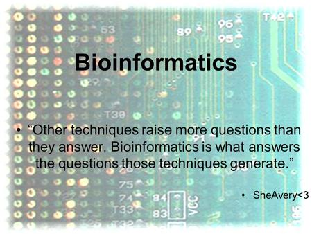 "Bioinformatics ""Other techniques raise more questions than they answer. Bioinformatics is what answers the questions those techniques generate."" SheAvery"