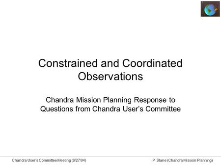 Chandra User's Committee Meeting (6/27/04) P. Slane (Chandra Mission Planning) Constrained and Coordinated Observations Chandra Mission Planning Response.