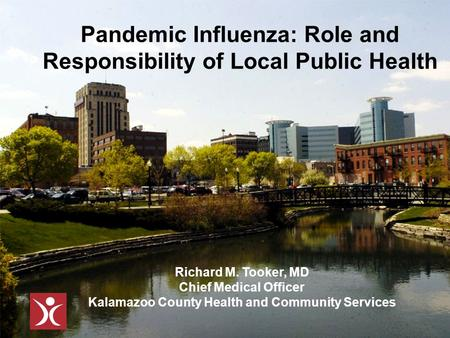 Pandemic Influenza: Role and Responsibility of Local Public Health Richard M. Tooker, MD Chief Medical Officer Kalamazoo County Health and Community Services.