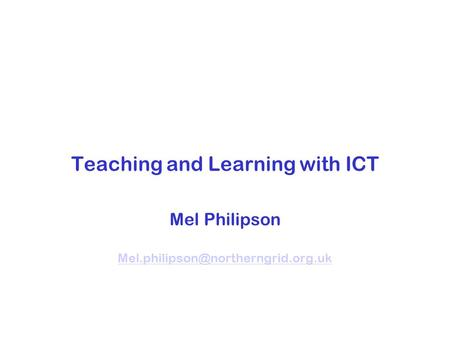 Teaching and Learning with ICT Mel Philipson