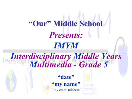 "Presents: IMYM Interdisciplinary Middle Years Multimedia - Grade 5 ""date"" ""my name"" ""my email address"" ""Our"" Middle School."
