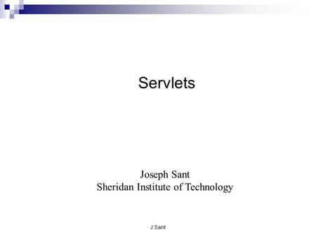 J.Sant Servlets Joseph Sant Sheridan Institute of Technology.