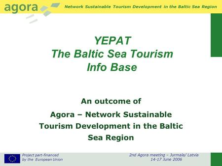 Project part-financed 2nd Agora meeting – Jurmala/ Latvia by the European Union 14-17 June 2006 Network Sustainable Tourism Development in the Baltic Sea.