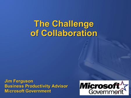 The Challenge of Collaboration Jim Ferguson Business Productivity Advisor Microsoft Government.