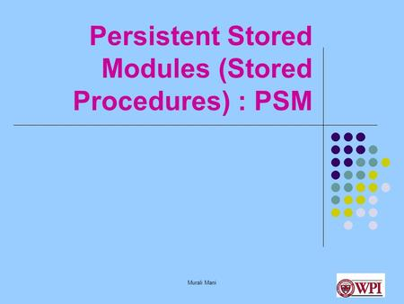 Murali Mani Persistent Stored Modules (Stored Procedures) : PSM.