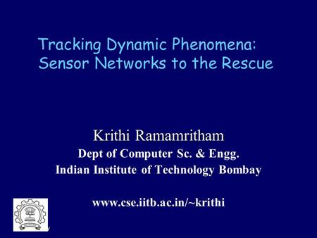 IIT Bombay Tracking Dynamic Phenomena: <strong>Sensor</strong> <strong>Networks</strong> to the Rescue Krithi Ramamritham Dept of Computer Sc. & Engg. Indian Institute of Technology Bombay.