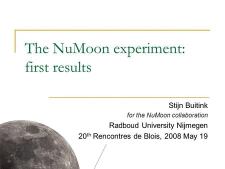 The NuMoon experiment: first results Stijn Buitink for the NuMoon collaboration Radboud University Nijmegen 20 th Rencontres de Blois, 2008 May 19.