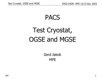 Test Cryostat, OGSE and MGSE PACS IHDR: MPE 12/13 Nov 2003 AIV1 PACS Test Cryostat, OGSE and MGSE Gerd Jakob MPE.