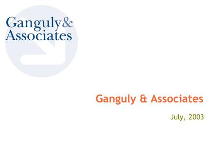 Ganguly & Associates July, 2003. Ganguly & Associates We add value to your business, practically 2 Ganguly & Associates Agenda  About Us  Service Offerings.