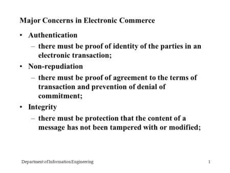 Department of Information Engineering1 Major Concerns in Electronic Commerce Authentication –there must be proof of identity of the parties in an electronic.